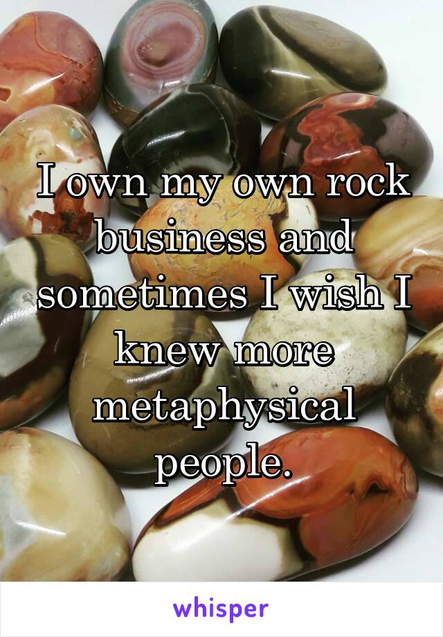 I own my own rock business and sometimes I wish I knew more metaphysical people.