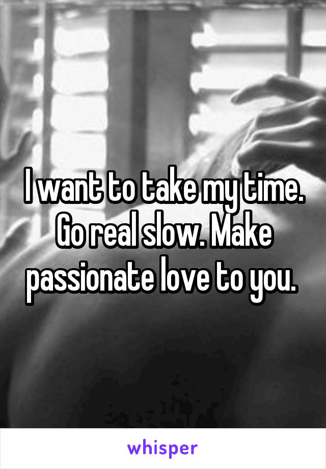 I want to take my time. Go real slow. Make passionate love to you.