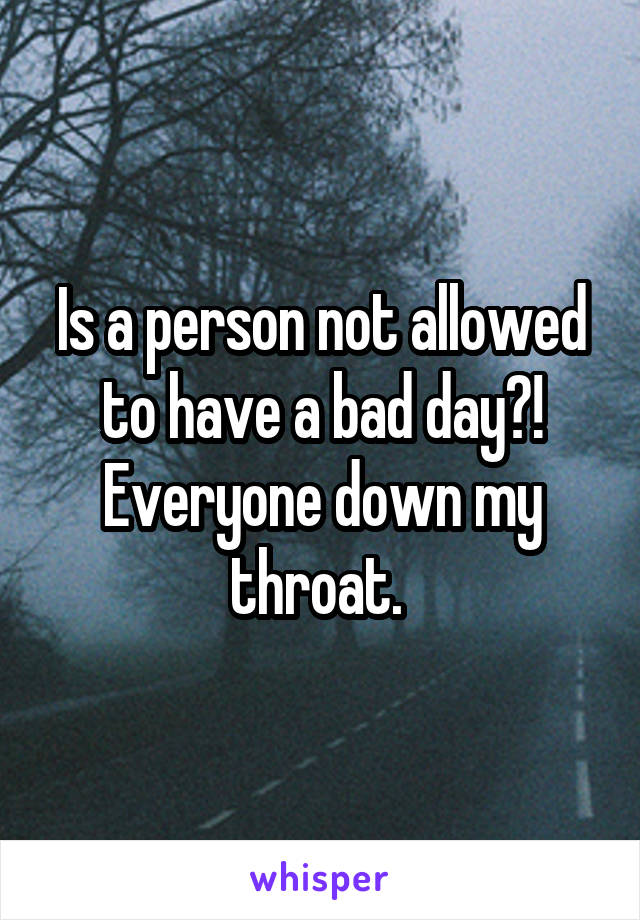 Is a person not allowed to have a bad day?! Everyone down my throat.