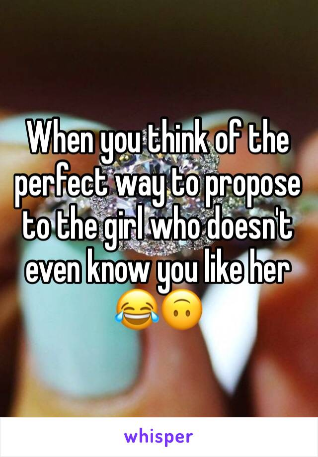When you think of the perfect way to propose to the girl who doesn't even know you like her 😂🙃