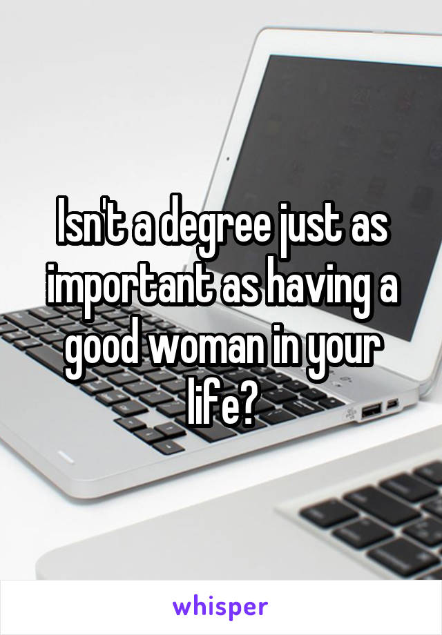 Isn't a degree just as important as having a good woman in your life?