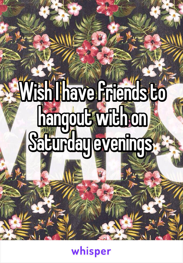 Wish I have friends to hangout with on Saturday evenings