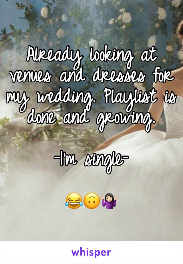 Already looking at venues and dresses for my wedding. Playlist is done and growing.   -I'm single-  😂🙃🤷🏻♀️