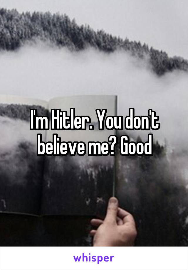 I'm Hitler. You don't believe me? Good