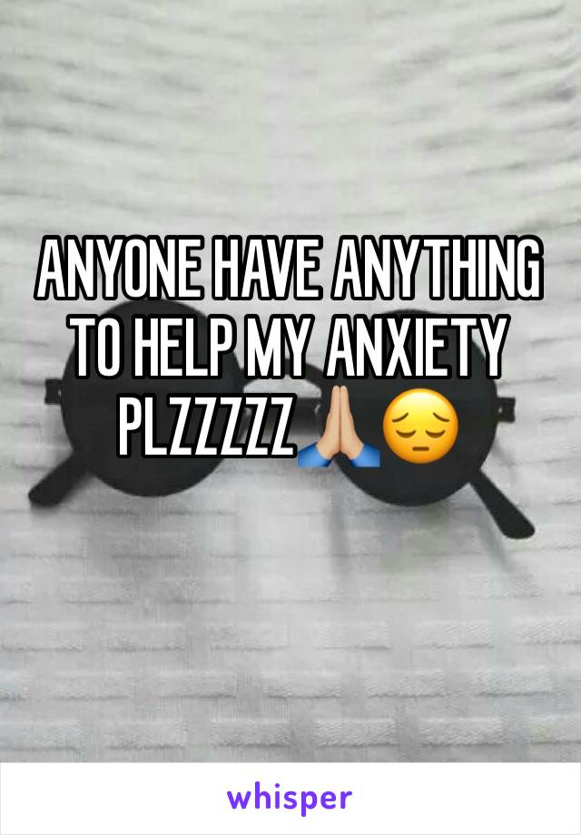 ANYONE HAVE ANYTHING TO HELP MY ANXIETY PLZZZZZ🙏🏼😔