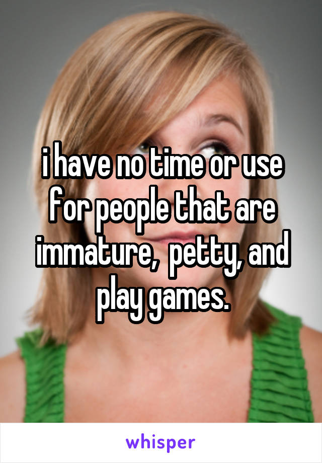 i have no time or use for people that are immature,  petty, and play games.