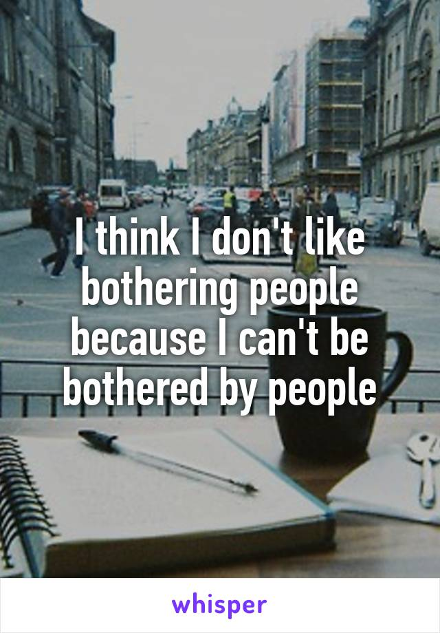 I think I don't like bothering people because I can't be bothered by people
