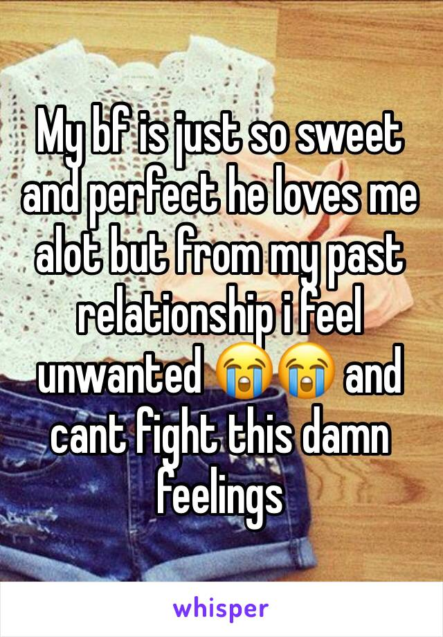 My bf is just so sweet and perfect he loves me alot but from my past relationship i feel unwanted 😭😭 and cant fight this damn feelings