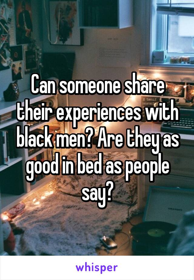 Can someone share their experiences with black men? Are they as good in bed as people say?
