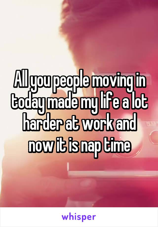 All you people moving in today made my life a lot harder at work and now it is nap time