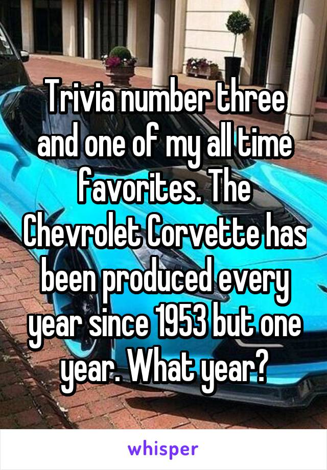 Trivia number three and one of my all time favorites. The Chevrolet Corvette has been produced every year since 1953 but one year. What year?
