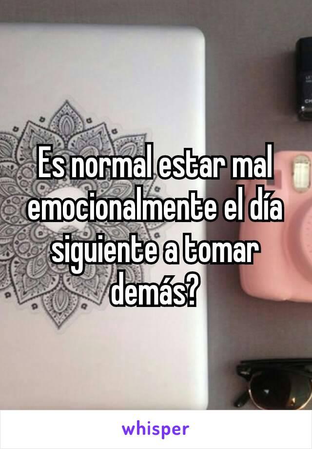 Es normal estar mal emocionalmente el día siguiente a tomar demás?