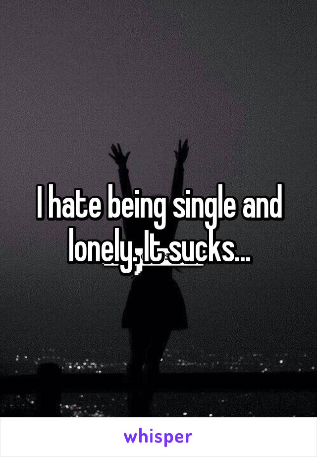 I hate being single and lonely. It sucks...