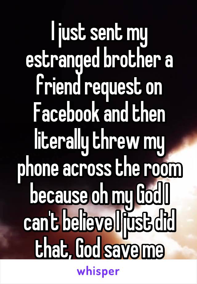 I just sent my estranged brother a friend request on Facebook and then literally threw my phone across the room because oh my God I can't believe I just did that, God save me