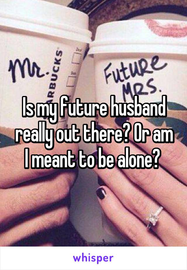Is my future husband really out there? Or am I meant to be alone?