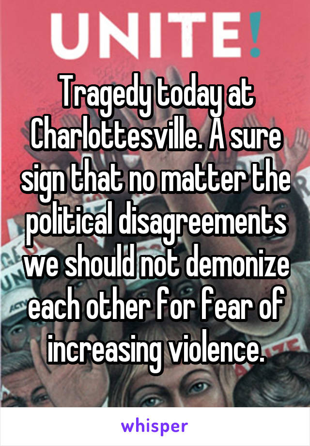 Tragedy today at Charlottesville. A sure sign that no matter the political disagreements we should not demonize each other for fear of increasing violence.