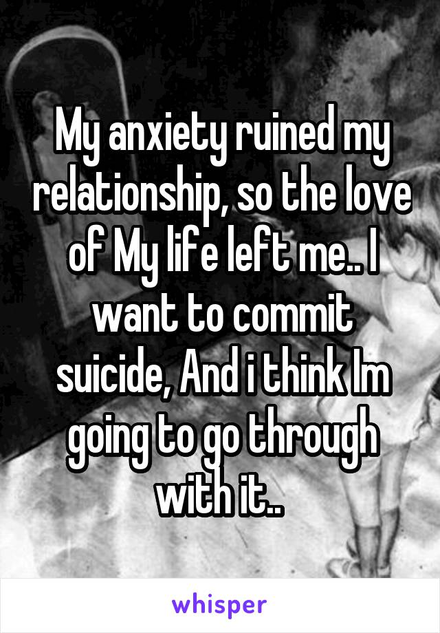 My anxiety ruined my relationship, so the love of My life left me.. I want to commit suicide, And i think Im going to go through with it..