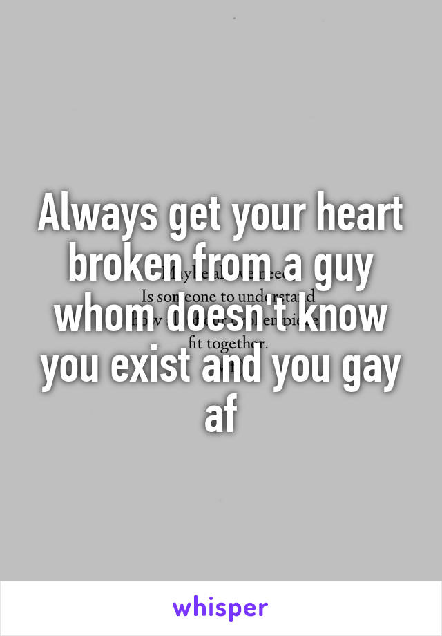 Always get your heart broken from a guy whom doesn't know you exist and you gay af