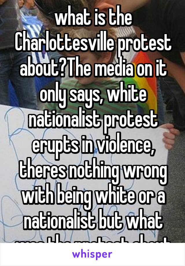 what is the Charlottesville protest about?The media on it only says, white nationalist protest erupts in violence, theres nothing wrong with being white or a nationalist but what was the protest about