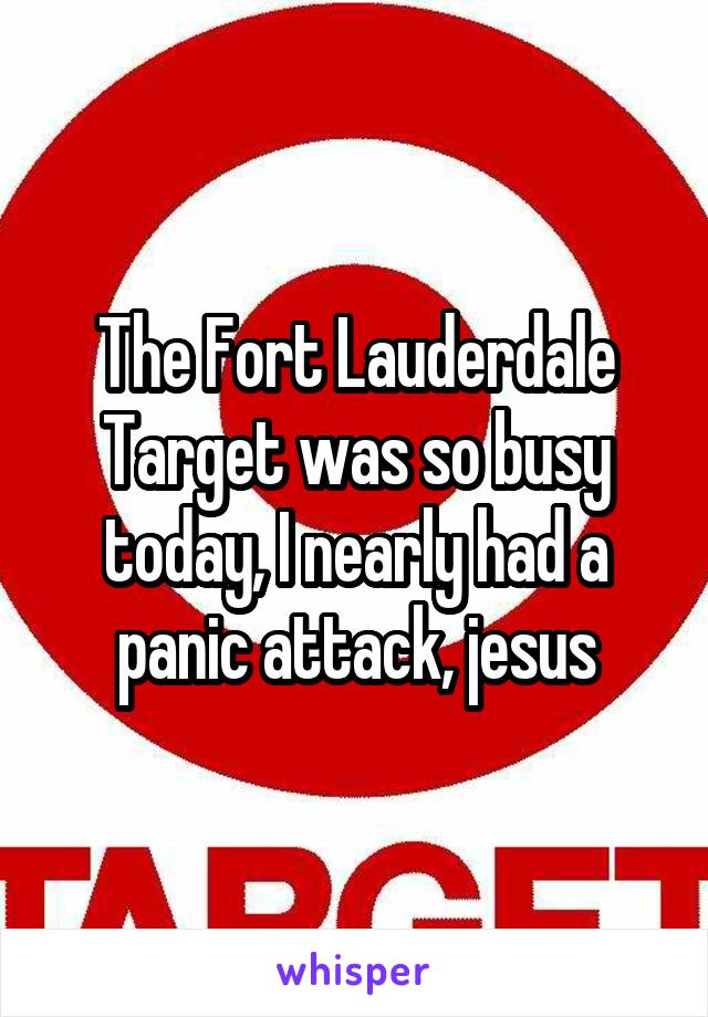 The Fort Lauderdale Target was so busy today, I nearly had a panic attack, jesus
