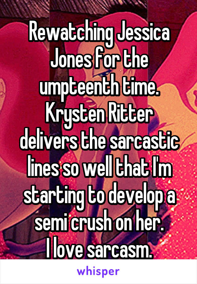 Rewatching Jessica Jones for the umpteenth time. Krysten Ritter delivers the sarcastic lines so well that I'm starting to develop a semi crush on her. I love sarcasm.