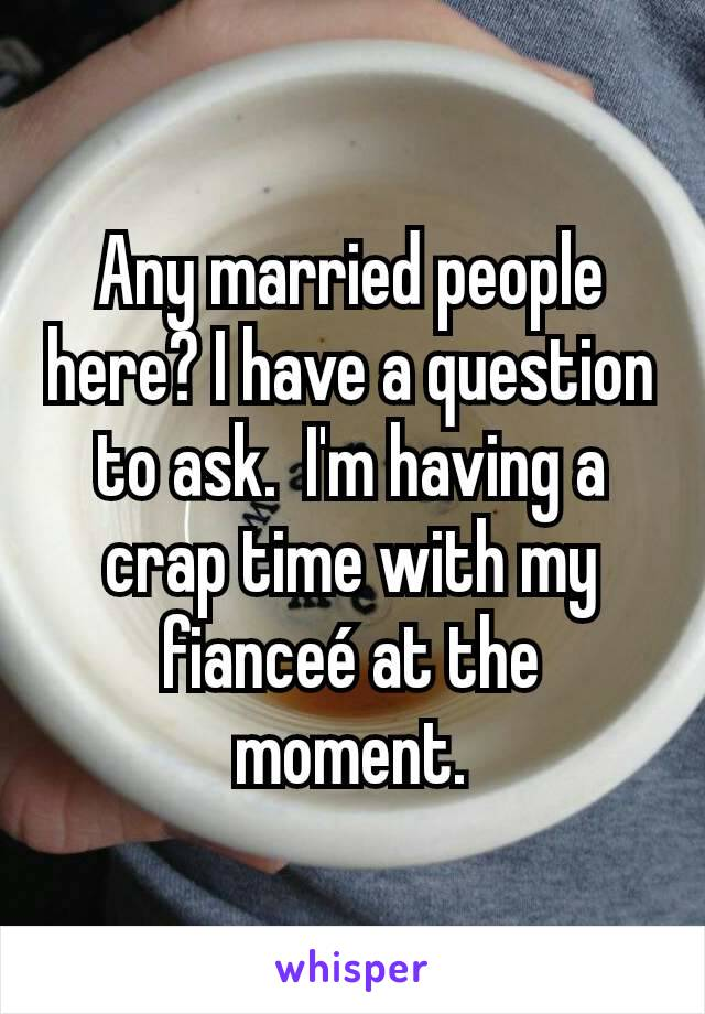 Any married people here? I have a question to ask.  I'm having a crap time with my fianceé at the moment.