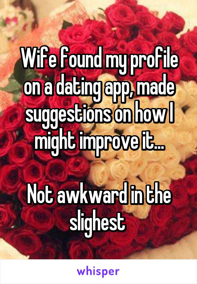 Wife found my profile on a dating app, made suggestions on how I might improve it...  Not awkward in the slighest
