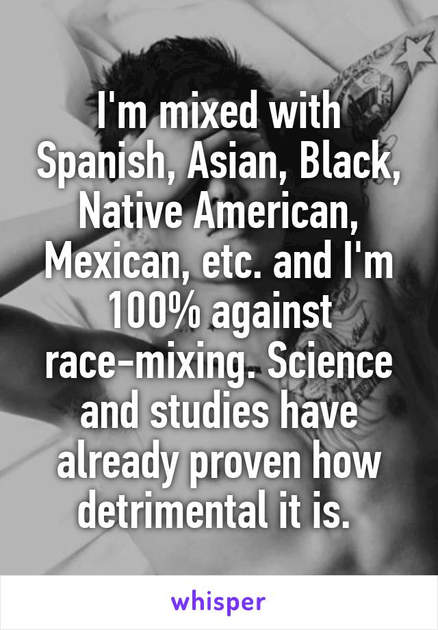 I'm mixed with Spanish, Asian, Black, Native American, Mexican, etc. and I'm 100% against race-mixing. Science and studies have already proven how detrimental it is.