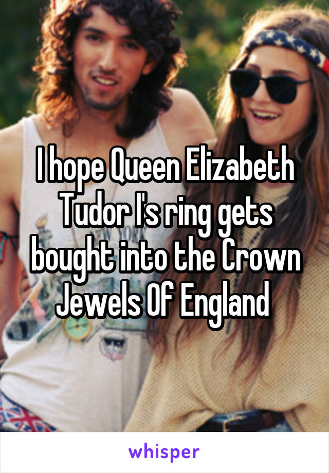 I hope Queen Elizabeth Tudor I's ring gets bought into the Crown Jewels Of England