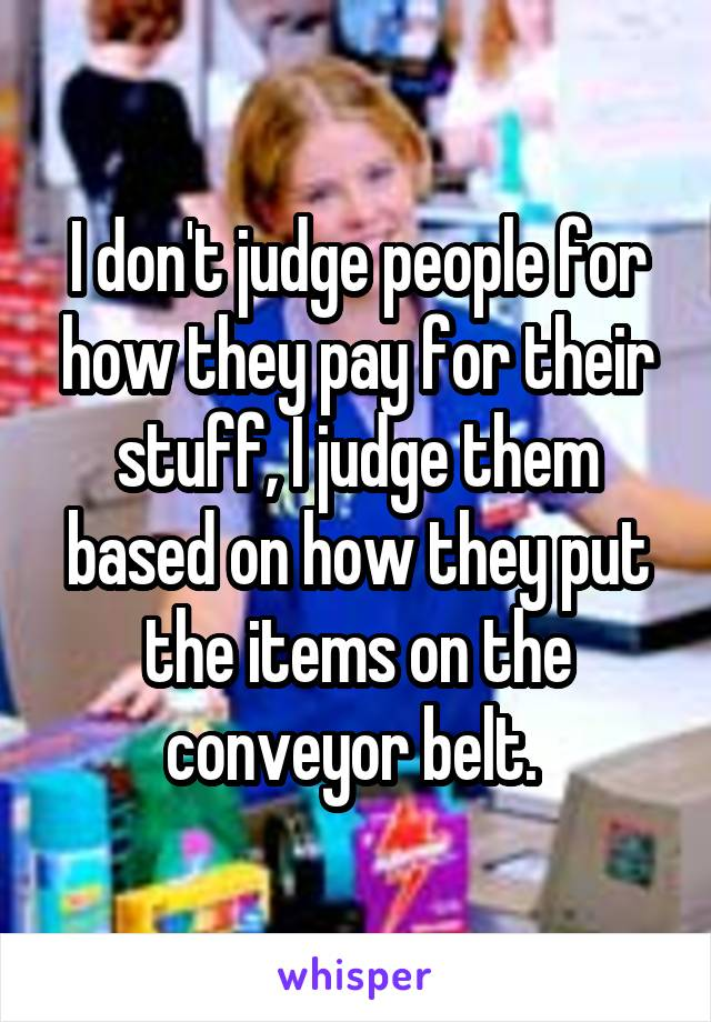 I don't judge people for how they pay for their stuff, I judge them based on how they put the items on the conveyor belt.