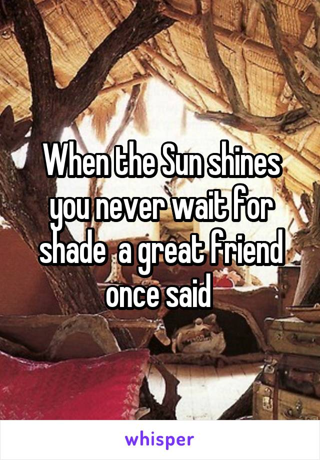 When the Sun shines you never wait for shade  a great friend once said