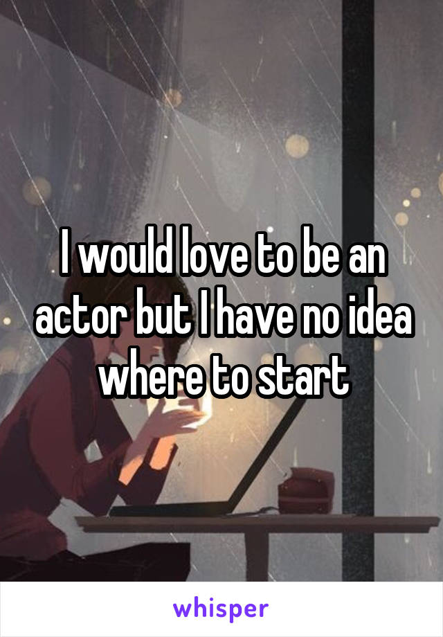 I would love to be an actor but I have no idea where to start