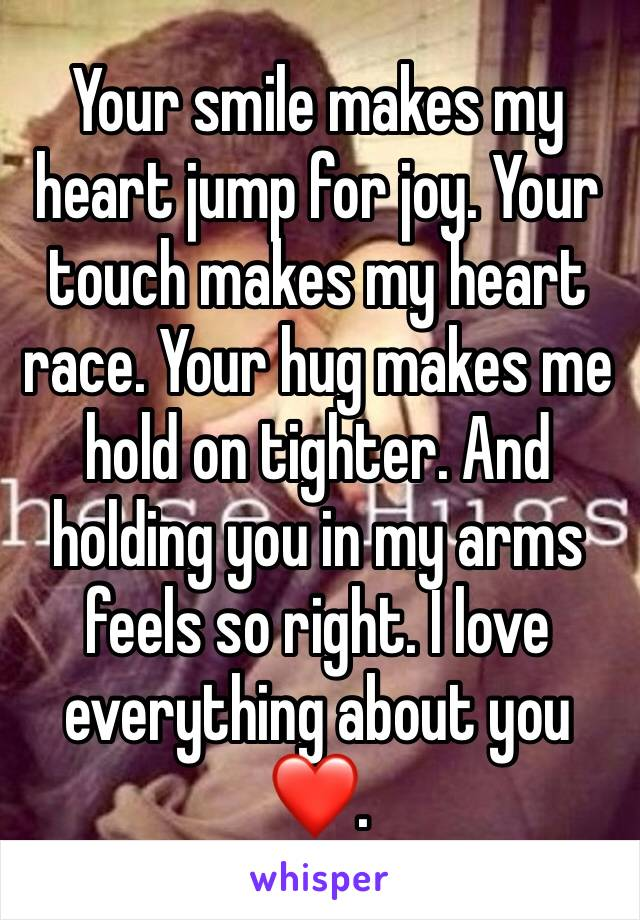 Your smile makes my heart jump for joy. Your touch makes my heart race. Your hug makes me hold on tighter. And holding you in my arms feels so right. I love everything about you ❤️.