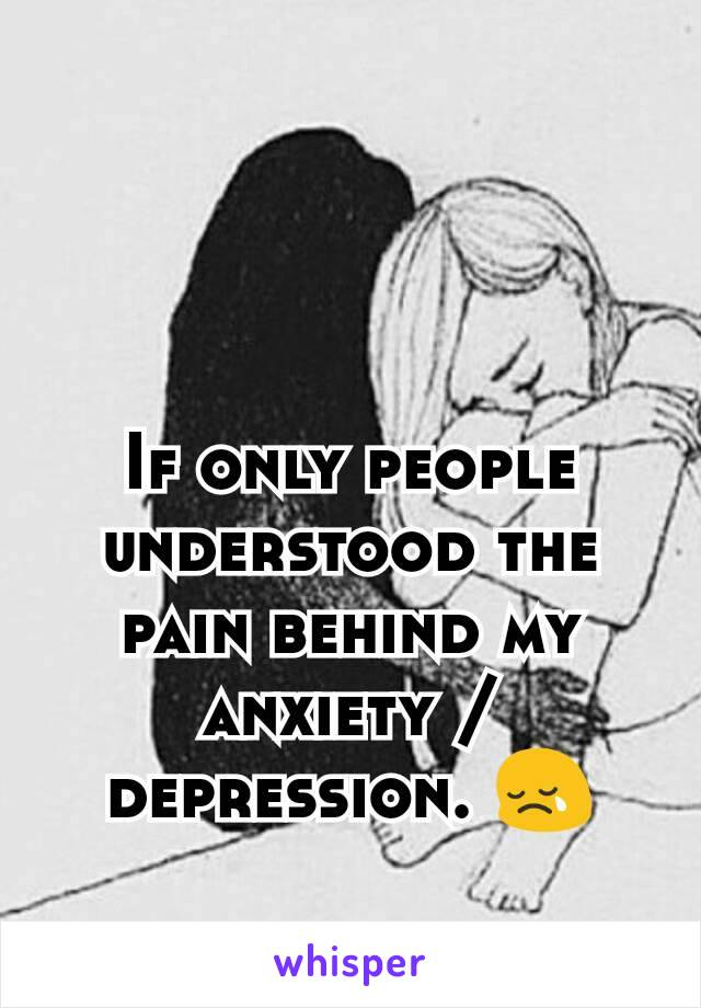 If only people understood the pain behind my anxiety / depression. 😢