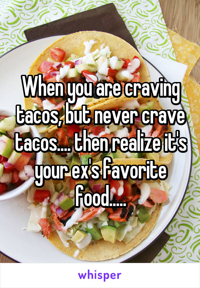 When you are craving tacos, but never crave tacos.... then realize it's your ex's favorite food.....