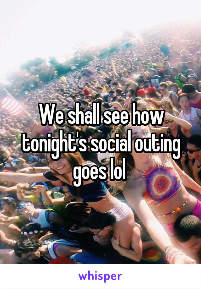 We shall see how tonight's social outing goes lol