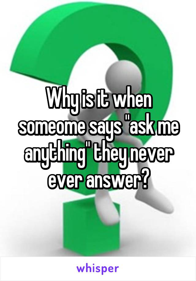 """Why is it when someome says """"ask me anything"""" they never ever answer?"""