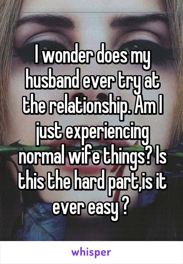 I wonder does my husband ever try at the relationship. Am I just experiencing normal wife things? Is this the hard part,is it ever easy ?