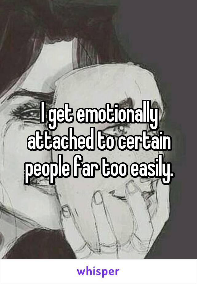 I get emotionally attached to certain people far too easily.