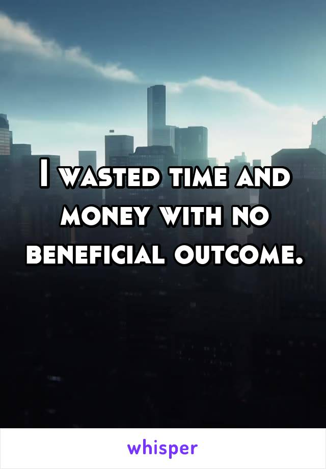 I wasted time and money with no beneficial outcome.