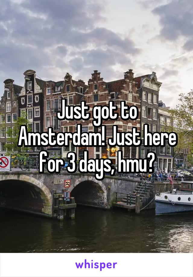 Just got to Amsterdam! Just here for 3 days, hmu?