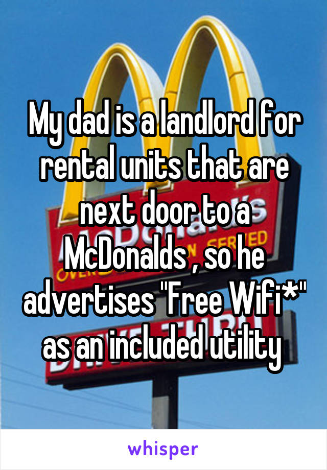 """My dad is a landlord for rental units that are next door to a McDonalds , so he advertises """"Free Wifi*"""" as an included utility"""