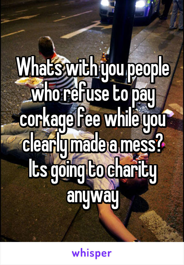 Whats with you people who refuse to pay corkage fee while you clearly made a mess? Its going to charity anyway