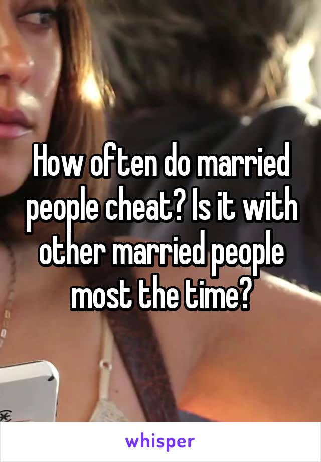 How often do married people cheat? Is it with other married people most the time?