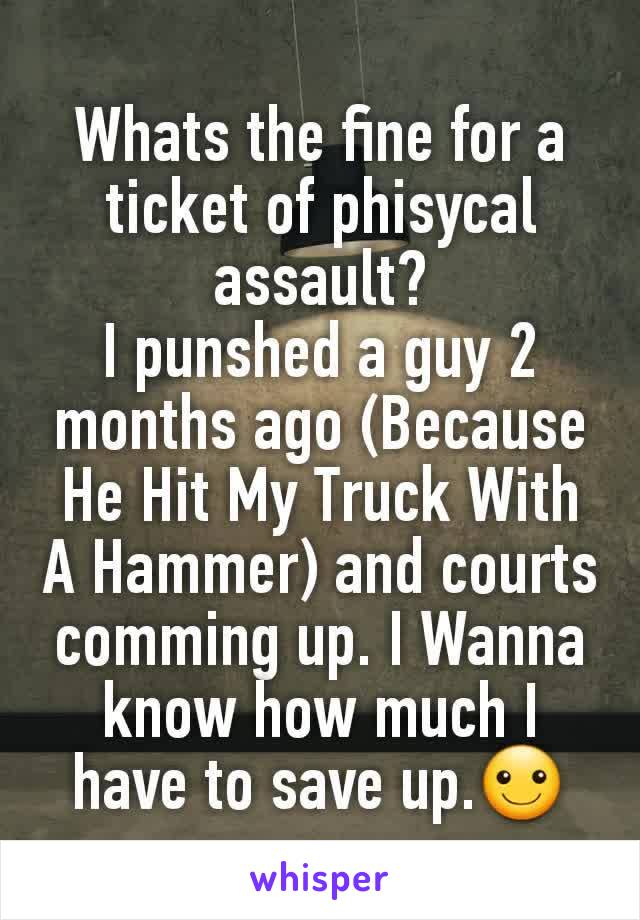 Whats the fine for a ticket of phisycal assault? I punshed a guy 2 months ago (Because He Hit My Truck With A Hammer) and courts comming up. I Wanna know how much I have to save up.☺