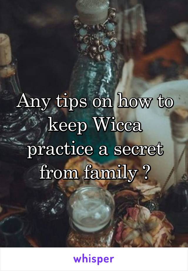 Any tips on how to keep Wicca practice a secret from family ?