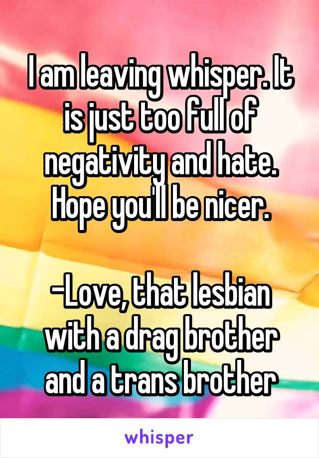 I am leaving whisper. It is just too full of negativity and hate. Hope you'll be nicer.  -Love, that lesbian with a drag brother and a trans brother