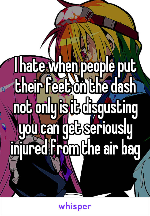 I hate when people put their feet on the dash not only is it disgusting you can get seriously injured from the air bag