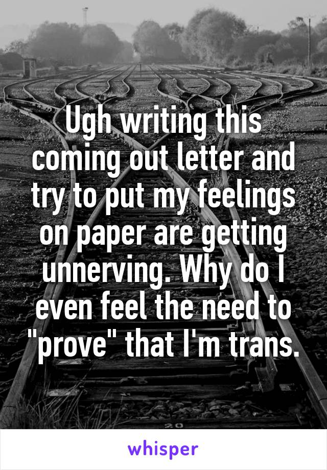 """Ugh writing this coming out letter and try to put my feelings on paper are getting unnerving. Why do I even feel the need to """"prove"""" that I'm trans."""