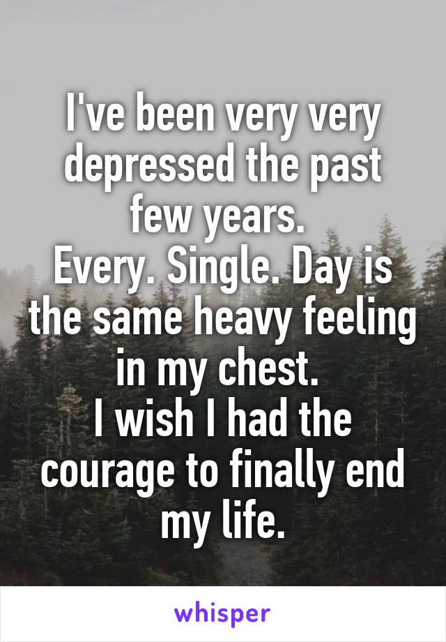 I've been very very depressed the past few years.  Every. Single. Day is the same heavy feeling in my chest.  I wish I had the courage to finally end my life.